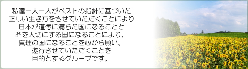 私達一人一人がベストの指針に基づいた正しい生き方をさせて頂く事により、日本が道徳に満ちた国になる事と命を大切にする国になる事により、真理の国になる事を心から願い、お手伝いをさせて頂く事を目的とするグループです。